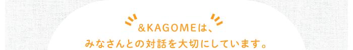 &KAGOMEは、みなさんとの対話を大切にしています。